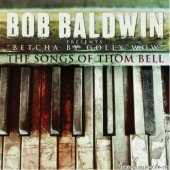 Bob Baldwin - Betcha By Golly Wow: The Songs of Thom Bell (2012) [FLAC (tracks + .cue)]